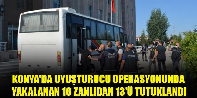 Konyada uyuşturucu operasyonunda yakalanan 16 zanlıdan 13ü tutuklandı