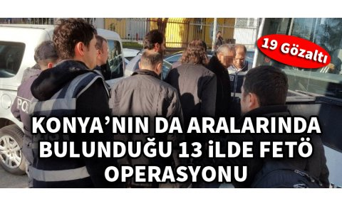 Konyanın da aralarında bulunduğu 13 ilde FETÖ operasyonu