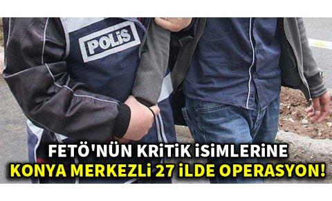 FETÖnün kritik isimlerine Konya merkezli 27 ilde operasyon!