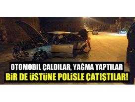 Otomobil çaldılar, yağma yaptılar, bir de üstüne polisle çatıştılar!