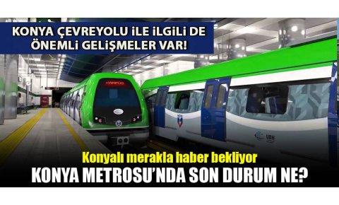 Konya çevre yolu ve metro yatırımlarında son durum ne?