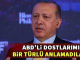 Erdoğan: ABDli dostlarımız bir türlü anlamadı...