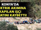 Konyada elektrik akımına kapılan operatör öldü